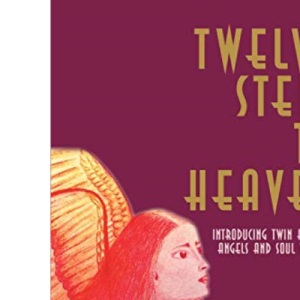 Twelve Steps to Heaven: Introducing: Twin Flames, Angels and Soul Wisdom