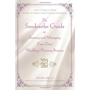 The Sandcastles Guide to Starting and Managing Your Own Wedding-planning Business: How to Enjoy a Career in One of Today's Most Exciting Professions