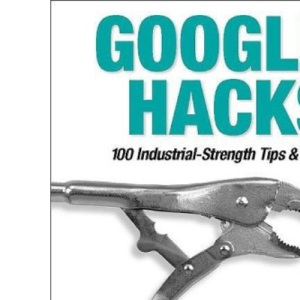 Google Hacks: 100 Industrial-Strength Tips & Tools