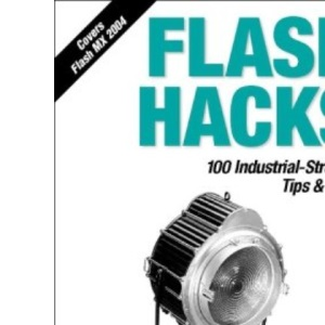 Flash Hacks: 100 Industrial-Strength Tips & Tools: 100 Industrial-Strength Tips and Tools