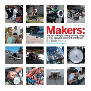 Makers: All Kinds of People Making Amazing Things In Their Backyard, Basement or Garage: 100 People Who Make Amazing Things in Their Backyard, Basement of Garage
