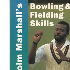 Malcolm Marshall's Bowling and Fielding Skills: A Complete Step-by-step Guide