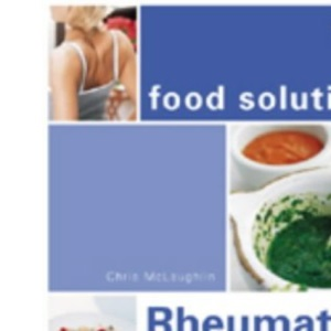 Rheumatism and Arthritis: Recipes and Advice to Stop the Pain (Food Solutions S.)