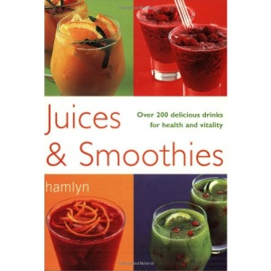 Juices and Smoothies: Over 200 Delicious Drinks for Health and Vitality