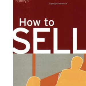 How to Sell: Improve Your Technique and Maximize Your Sales (Hamlyn Self Help S.)