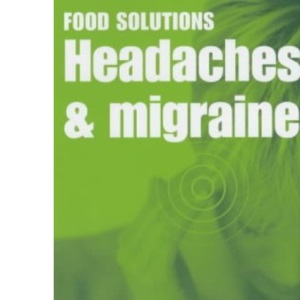 Headaches and Migraines: Recipes and Advice to Stop the Pain (Food Solutions)