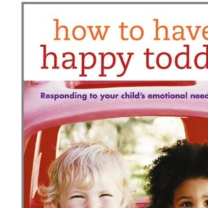 How to Have a Happy Toddler: Responding to Your Child's Emotional Needs from 0-4: Responding to Your Child's Needs from 0-4