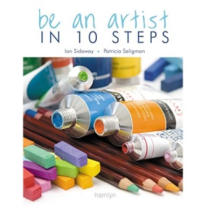 Be an Artist in 10 Steps: Drawing, Watercolour, Oils, Acrylics, Pastels