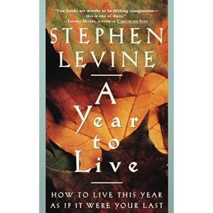 A Year to Live: How to Live This Year as If It Were Your Last