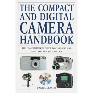 Compact and Digital Camera Handbook, The: The Comprehensive Guide to Choosing and Using the New Technology