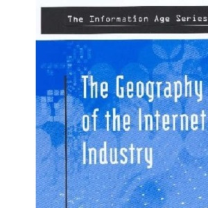Geog Of Internet Industry: Venture Capital, Dot-coms, and Local Knowledge (Information Age Series)