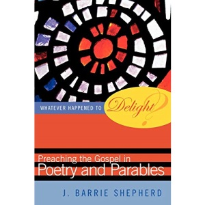 Whatever Happened to Delight?: Preaching the Gospel in Poetry and Parables