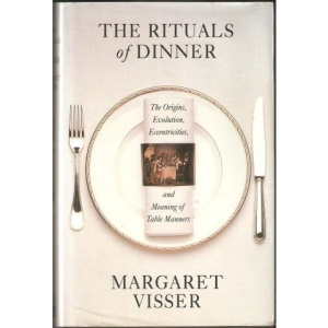 The Rituals of Dinner: The Origins, Evolution, Eccentricities And Meaning of Table Manners: The Origins, Evolution, Eccentricities and the Meaning of Table Manners