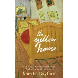The Yellow House: Van Gogh, Gauguin, and Nine Turbulent Weeks in Arles