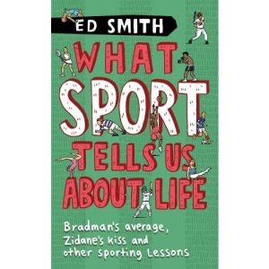 What Sport Tells Us About Life: Bradman's Average, Zidane's Kiss and Other Sporting Lessons