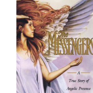 Messengers: A True Story of Angelic Presence and the Return to the Age of Miracles
