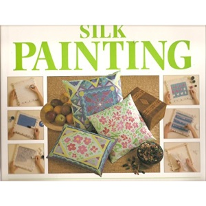 Step-by-step Art of Silk Painting: How to Create Sumptuous Designs for You and Your Home