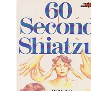 60 Second Shiatzu: How to Energise, Erase Pain & Conquer Tension in One Minute
