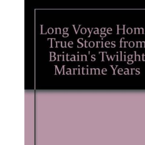 Long Voyage Home: True Stories from Britain's Twilight Maritime Years
