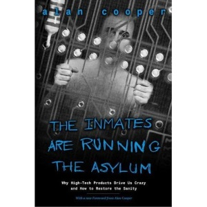 Inmates Are Running the Asylum, The: Why High Tech Products Drive Us Crazy and How to Restore the Sanity