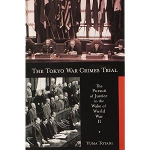 Tokyo War Crimes Trial: The Pursuit of Justice in the Wake of World War II (Harvard East Asian Monographs)