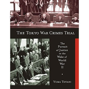 The Tokyo War Crimes Trial: The Pursuit of Justice in the Wake of World War II (Harvard East Asian Monographs)