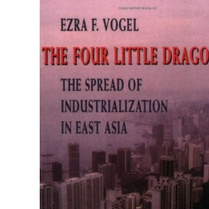 The Four Little Dragons: Spread of Industrialization in East Asia (Edwin O.Reischauer Lectures)