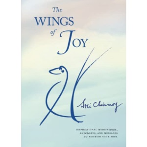 The Wings of Joy: Finding Your Path to Inner Peace - Inspirational Meditations, Anecdotes and Messages to Nourish Your Soul