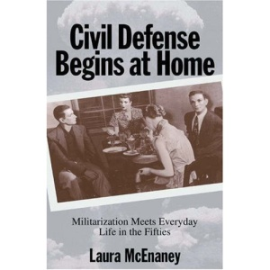 Civil Defense Begins at Home: Militarization Meets Everyday Life in the Fifties (Politics and Society in Twentieth Century America)