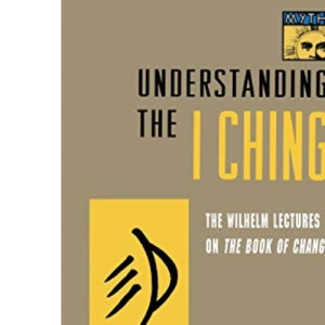 Understanding the I Ching: The Wilhelm Lectures on the Book of Changes (Bollingen Series)