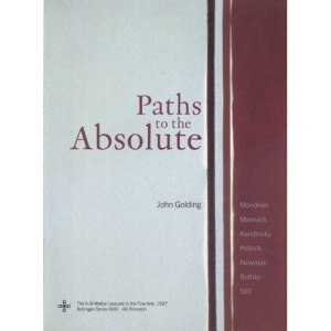 Paths to the Absolute: Mondrian, Malevich, Kandinsky, Pollock, Newman, Rothko, and Still (A.W. Mellon Lectures in the Fine Arts)