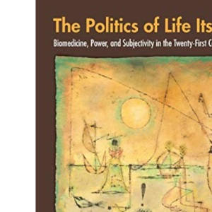 The Politics of Life Itself: Biomedicine, Power, and Subjectivity in the Twenty-First Century (In-formation)
