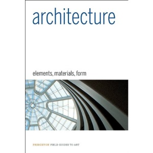 Architecture: Elements, Materials, Form (Princeton Field Guides to Art)