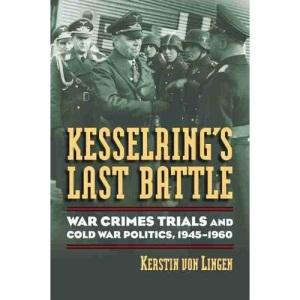 Kesselring's Last Battle: War Crimes Trials and Cold War Politics, 1945-1960 (Modern War Studies)