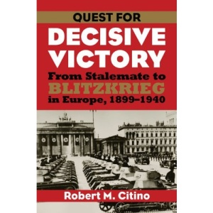 Quest for Decisive Victory: From Stalemate to Blitzkrieg in Europe, 1899-1940 (Modern War Studies)