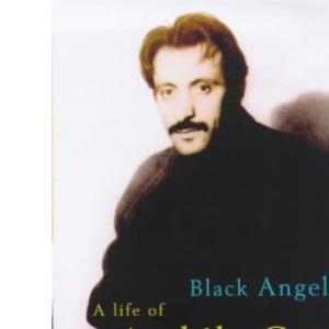 Black Angel: A Life of Arshile Gorky: The Life of Arshile Gorky