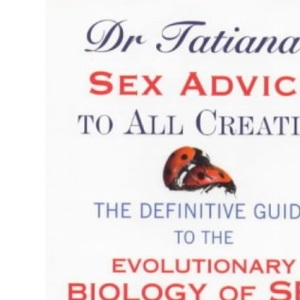 Dr.Tatiana's Sex Advice to All Creation: Definitive Guide to the Evolutionary Biology of Sex
