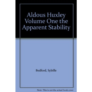Aldous Huxley: The Apparent Stability, 1894-1939 v. 1