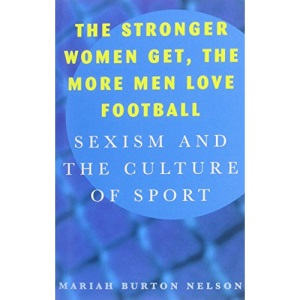 The Stronger Women Get, the More Men Love Football: Sexism and the Culture of Sport