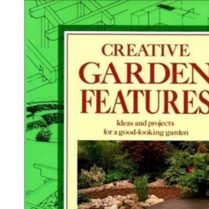Creative Garden Features: Ideas and Projects for a Good-looking Garden
