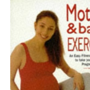 The Mother and Baby Exercise : An Easy Fitness Programme to Take You through Pregnancy
