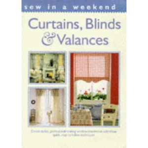 Sew in a Weekend: Curtains, Blinds and Valances: Create Stylish, Professional-looking Window Treatments with These Quick, Easy-to-follow Techniques