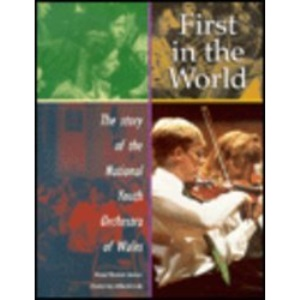 First in the World: Story of the National Youth Orchestra of Wales: The Story of the National Youth Orchestra of Wales