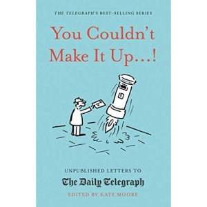 You Couldn't Make It Up...!: Unpublished Letters to The Daily Telegraph