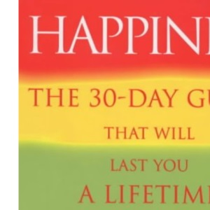 Happiness: The 30-day Guide That Will Last You a Lifetime