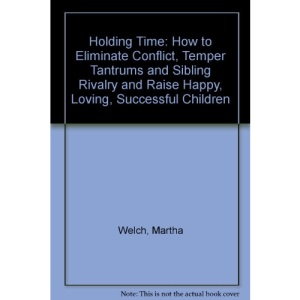 Holding Time: How to Eliminate Conflict, Temper Tantrums and Sibling Rivalry and Raise Happy, Loving, Successful Children