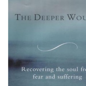 The Deeper Wound: Preserving Your Soul in the Face of Fear and Tragedy