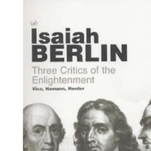Three Critics Of The Enlightenment: Vico, Hamann, Herder