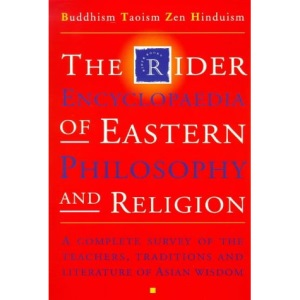 The Rider Encyclopedia of Eastern Philosophy and Religion: Buddhism, Taoism, Zen, Hinduism