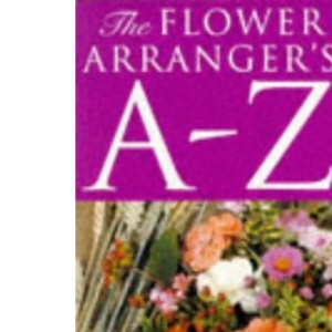 The Flower Arranger's A-Z: A Practical Alphabetical Guide to Flower Arranging, Competitions and Floral Terms